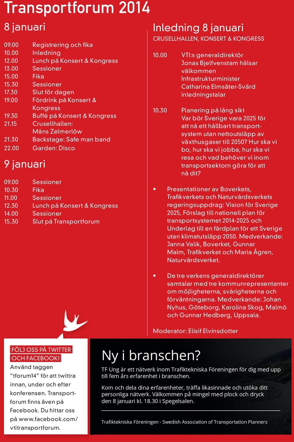 00 Sessioner 12.30 Lunch på Konsert & Kongress 14.00 Sessioner 15.30 Slut på Transportforum Inledning 8 januari CRUSELLHALLEN, KONSERT & KONGRESS 10.