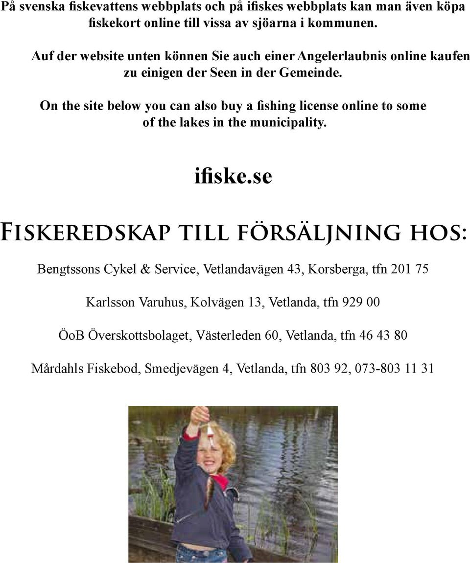 On the site below you can also buy a fishing license online to some of the lakes in the municipality. ifiske.