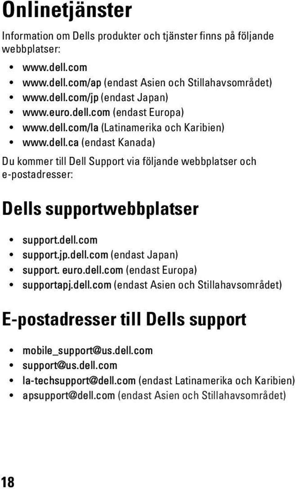 dell.com support.jp.dell.com (endast Japan) support. euro.dell.com (endast Europa) supportapj.dell.com (endast Asien och Stillahavsområdet) E-postadresser till Dells support mobile_support@us.