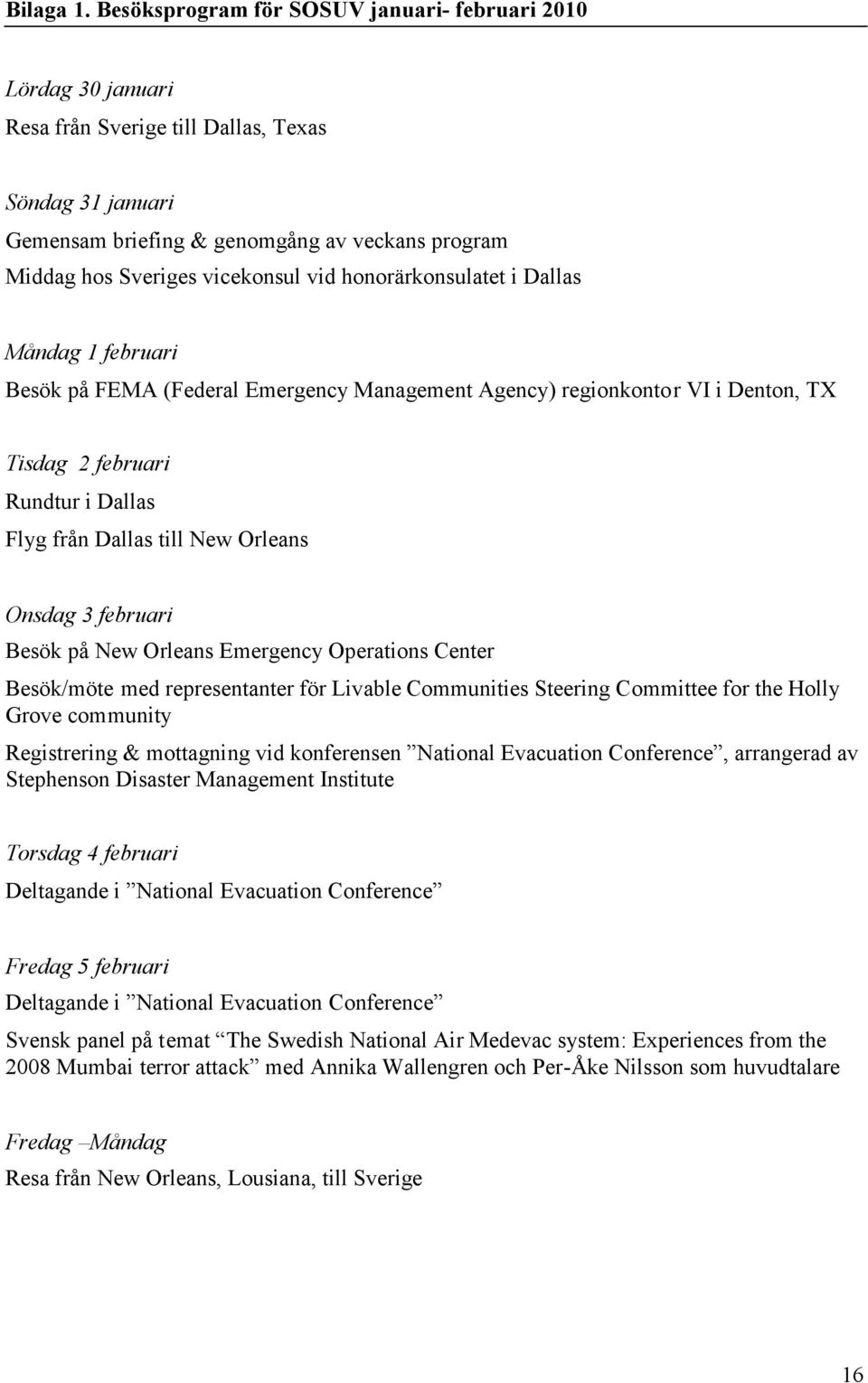 vid honorärkonsulatet i Dallas Måndag 1 februari Besök på FEMA (Federal Emergency Management Agency) regionkontor VI i Denton, TX Tisdag 2 februari Rundtur i Dallas Flyg från Dallas till New Orleans