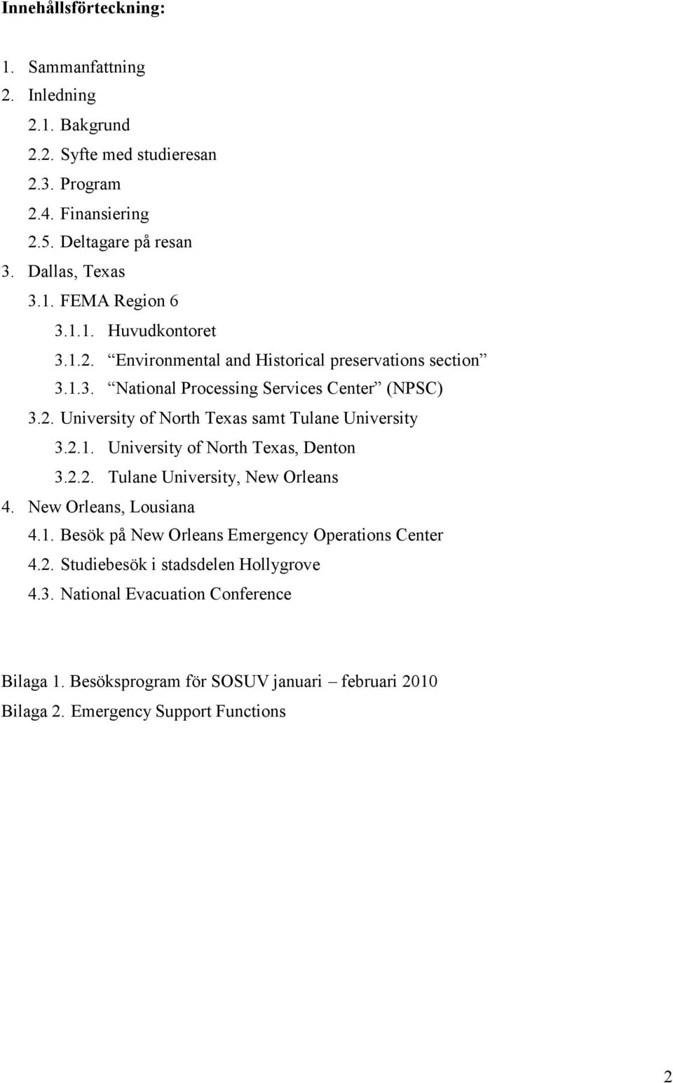 2.1. University of North Texas, Denton 3.2.2. Tulane University, New Orleans 4. New Orleans, Lousiana 4.1. Besök på New Orleans Emergency Operations Center 4.2. Studiebesök i stadsdelen Hollygrove 4.