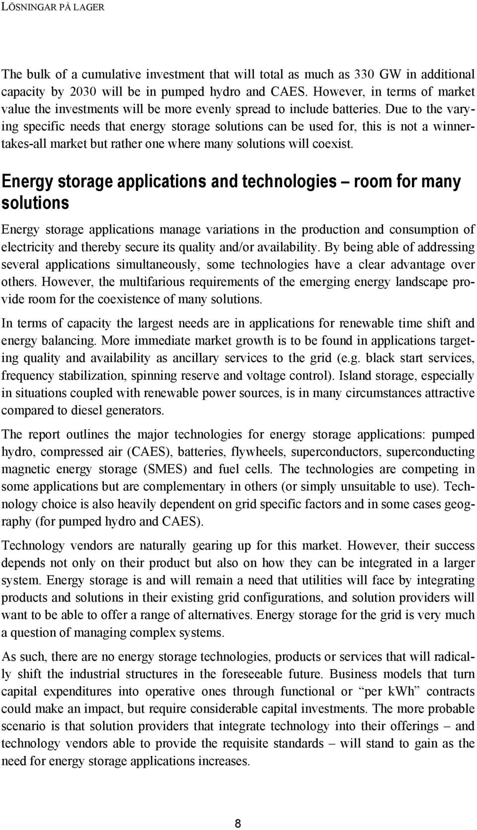 Due to the varying specific needs that energy storage solutions can be used for, this is not a winnertakes-all market but rather one where many solutions will coexist.