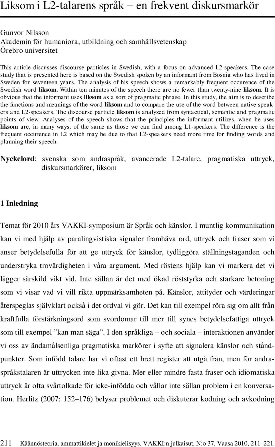 The analysis of his speech shows a remarkably frequent occurence of the Swedish word liksom. Within ten minutes of the speech there are no fewer than twenty-nine liksom.