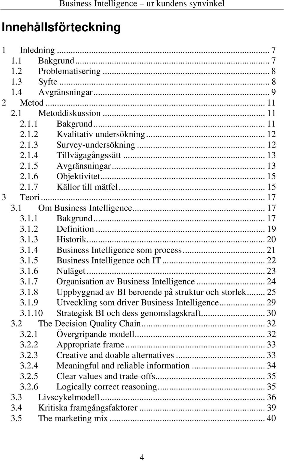 .. 17 3.1.2 Definition... 19 3.1.3 Historik... 20 3.1.4 Business Intelligence som process... 21 3.1.5 Business Intelligence och IT... 22 3.1.6 Nuläget... 23 3.1.7 Organisation av Business Intelligence.