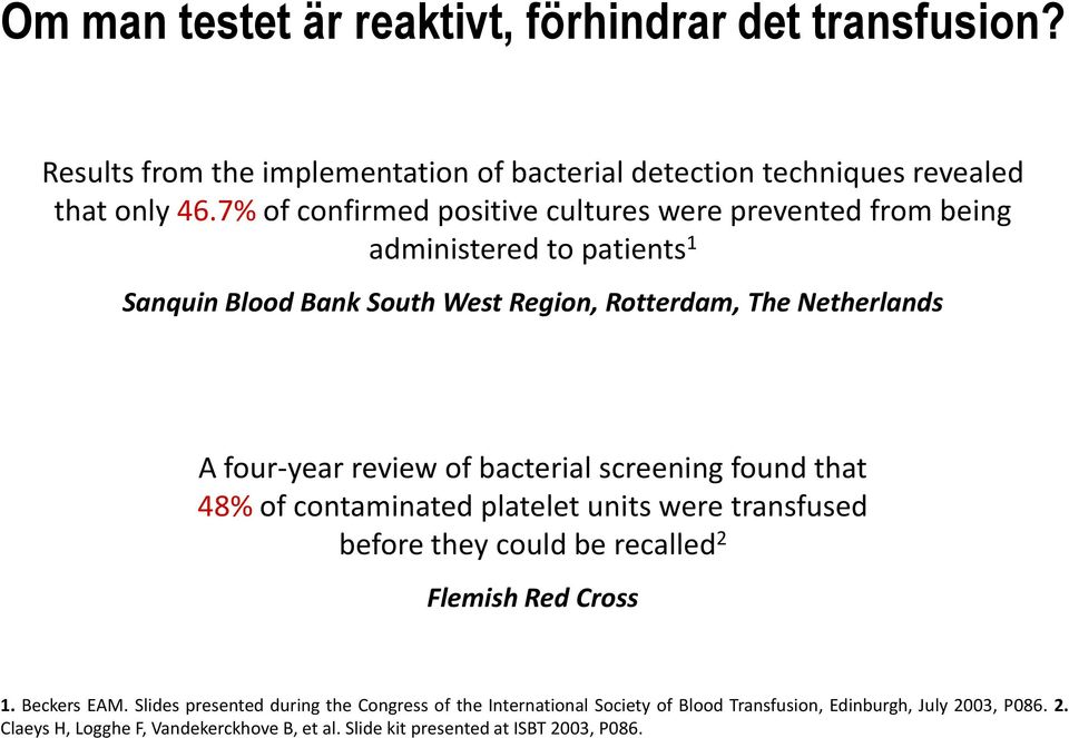 review of bacterial screening found that 48% of contaminated platelet units were transfused before they could be recalled 2 Flemish Red Cross 1. Beckers EAM.