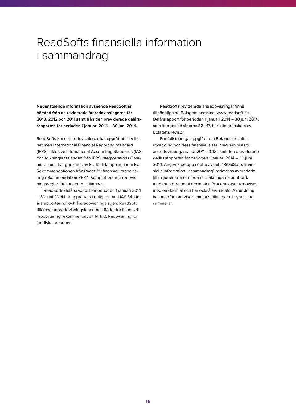 ReadSofts koncernredovisningar har upprättats i enlighet med International Financial Reporting Standard (IFRS) inklusive International Accounting Standards (IAS) och tolkningsuttalanden från IFRS