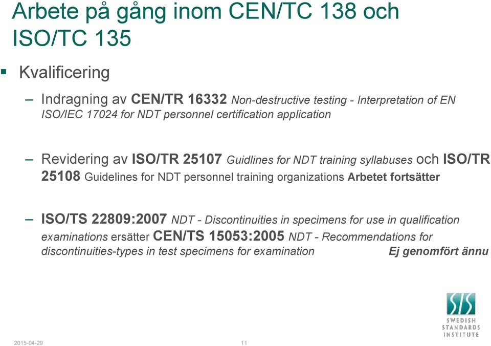 for NDT personnel training organizations Arbetet fortsätter ISO/TS 22809:2007 NDT - Discontinuities in specimens for use in qualification