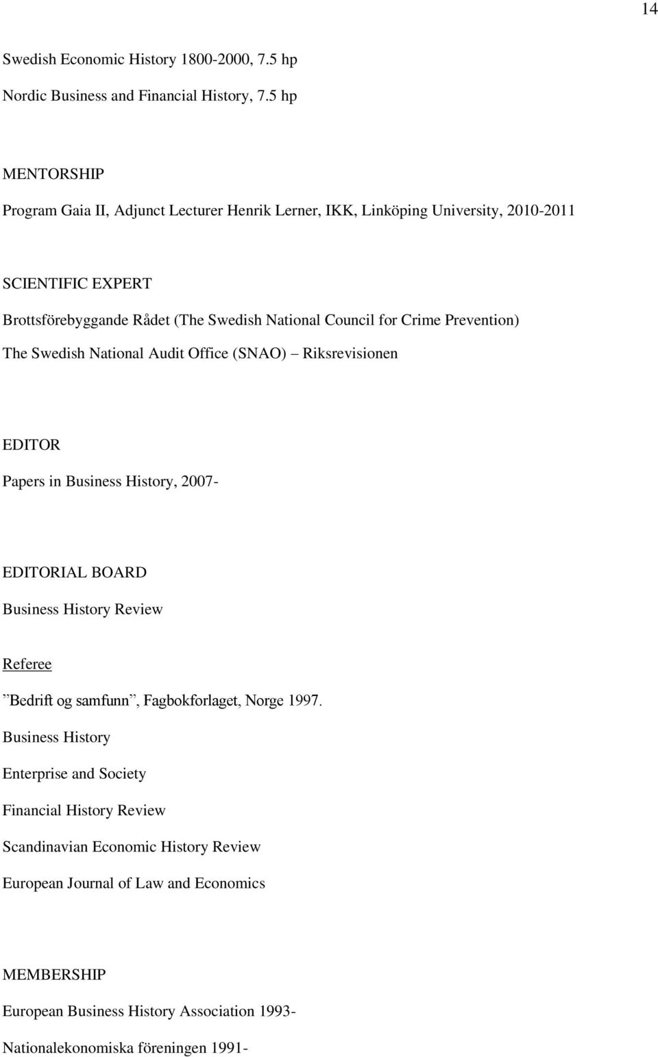 for Crime Prevention) The Swedish National Audit Office (SNAO) Riksrevisionen EDITOR Papers in Business History, 2007- EDITORIAL BOARD Business History Review Referee Bedrift