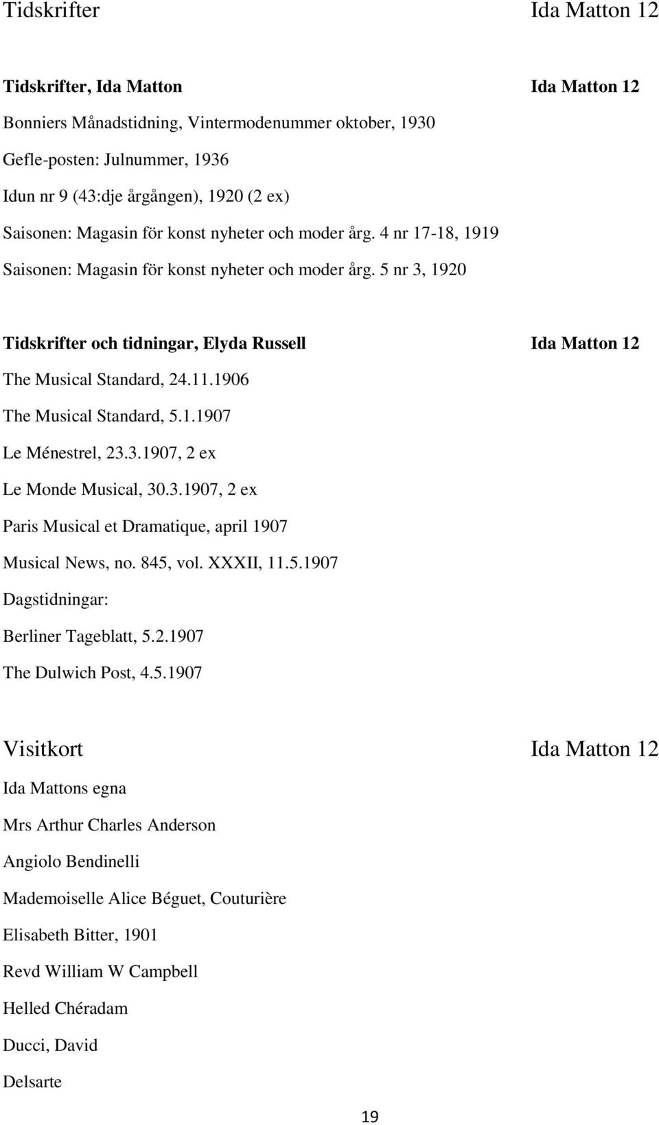 5 nr 3, 1920 Tidskrifter och tidningar, Elyda Russell Ida Matton 12 The Musical Standard, 24.11.1906 The Musical Standard, 5.1.1907 Le Ménestrel, 23.3.1907, 2 ex Le Monde Musical, 30.3.1907, 2 ex Paris Musical et Dramatique, april 1907 Musical News, no.