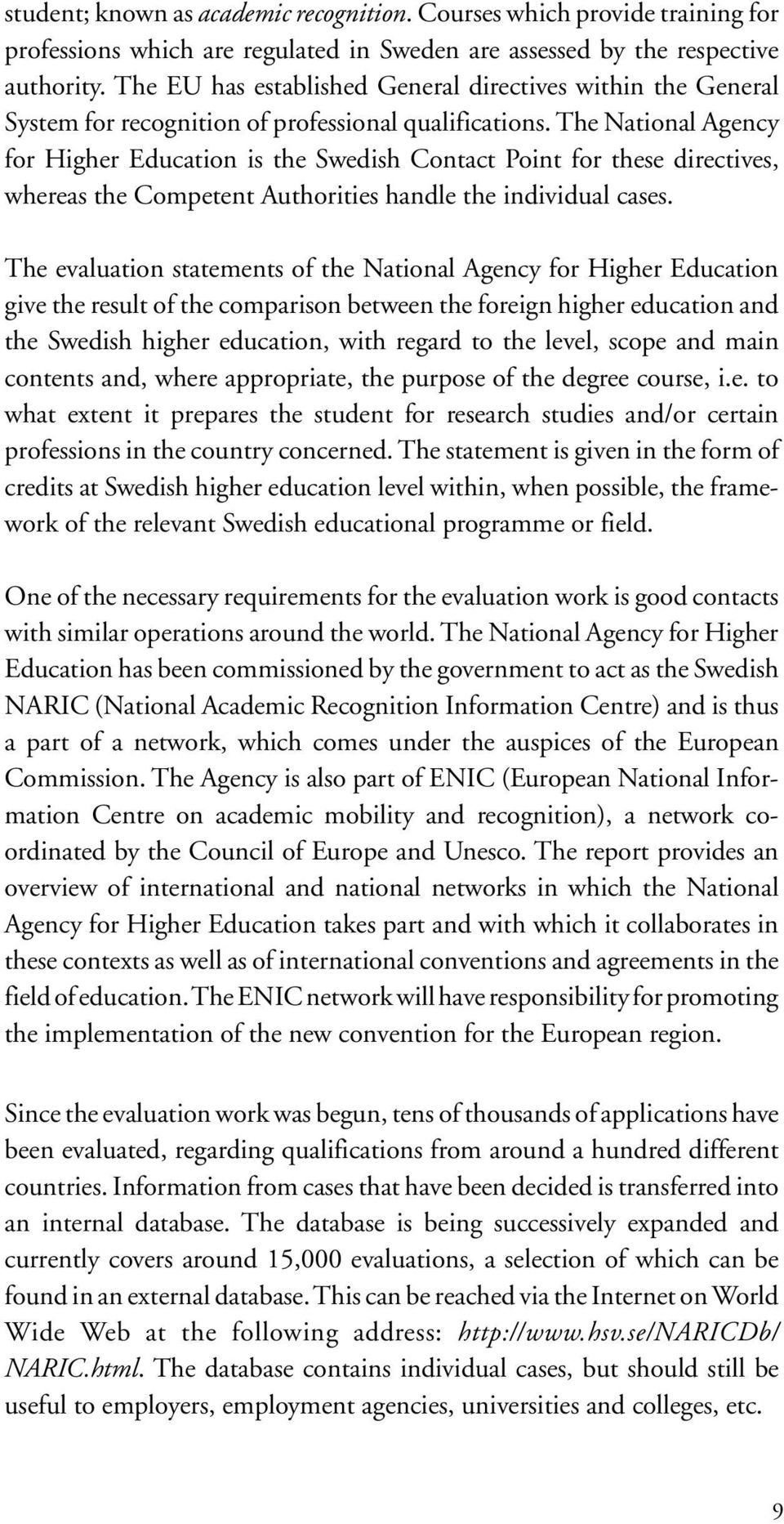 The National Agency for Higher Education is the Swedish Contact Point for these directives, whereas the Competent Authorities handle the individual cases.