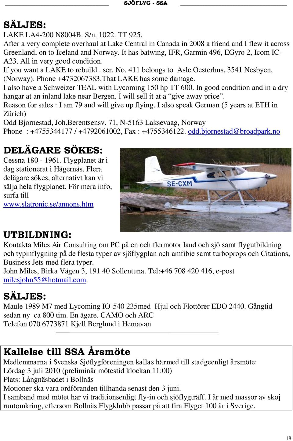 That LAKE has some damage. I also have a Schweizer TEAL with Lycoming 150 hp TT 600. In good condition and in a dry hangar at an inland lake near Bergen. I will sell it at a give away price.