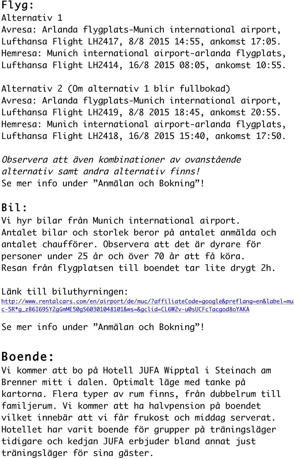 Alternativ 2 (Om alternativ 1 blir fullbokad) Avresa: Arlanda flygplats-munich international airport, Lufthansa Flight LH2419, 8/8 2015 18:45, ankomst 20:55.