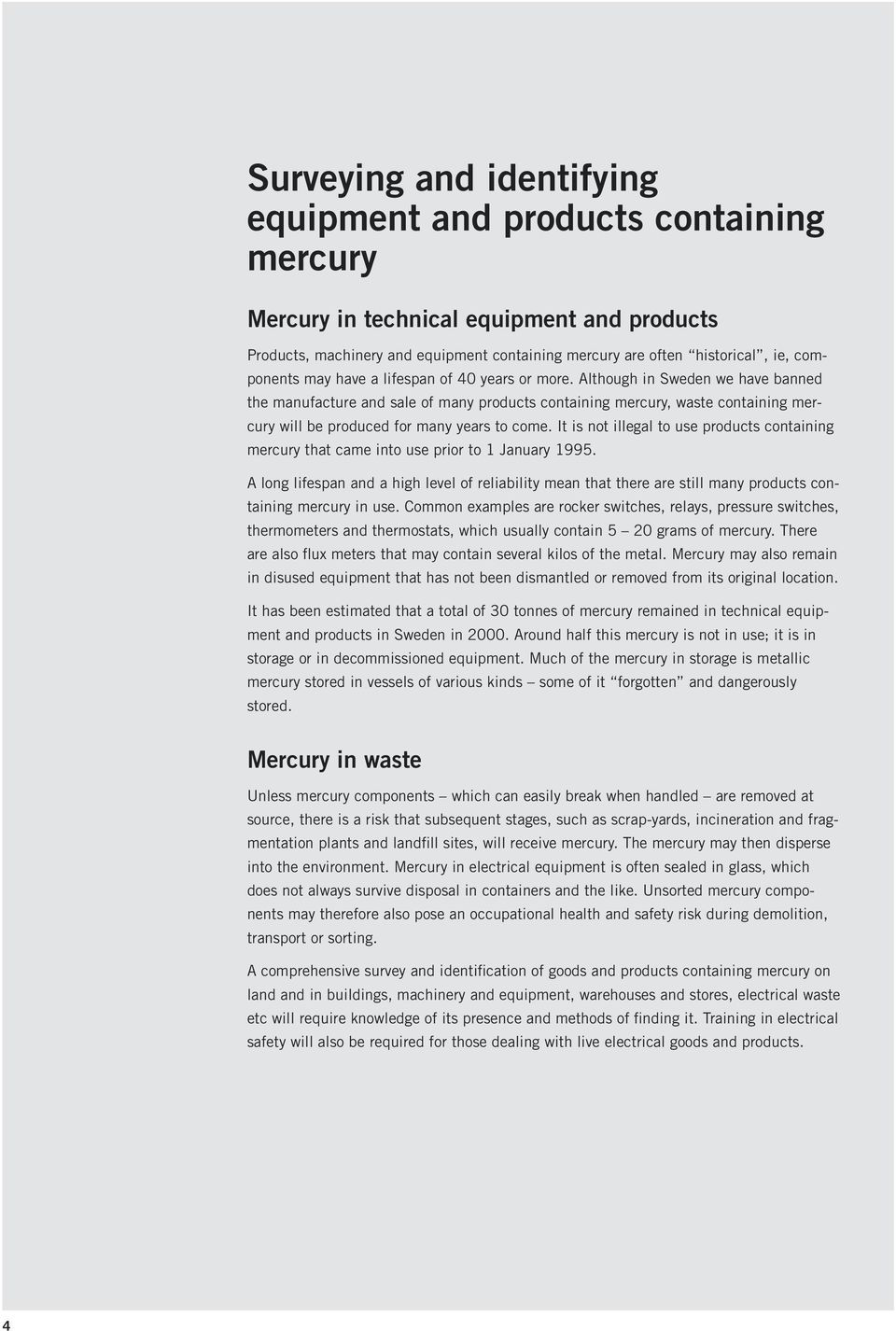 Although in Sweden we have banned the manufacture and sale of many products containing mercury, waste containing mercury will be produced for many years to come.
