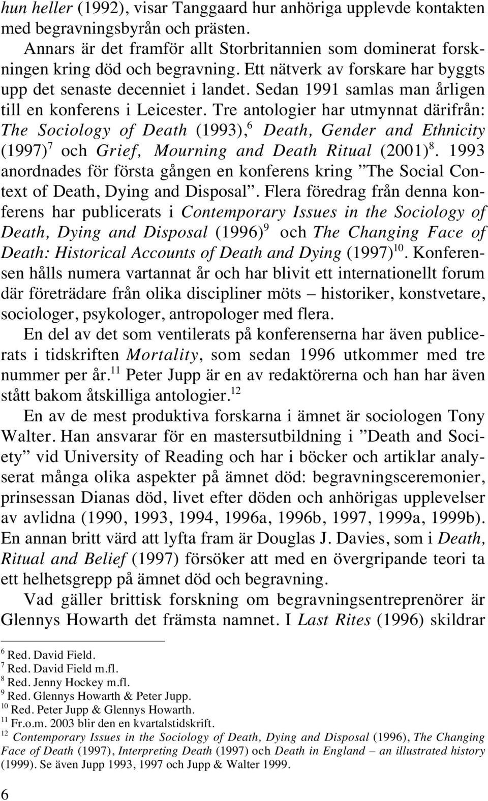 Tre antologier har utmynnat därifrån: The Sociology of Death (1993), 6 Death, Gender and Ethnicity (1997) 7 och Grief, Mourning and Death Ritual (2001) 8.