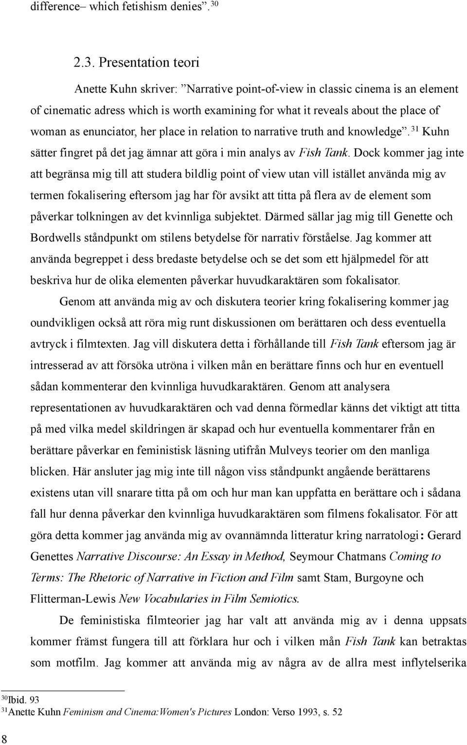enunciator, her place in relation to narrative truth and knowledge. 31 Kuhn sätter fingret på det jag ämnar att göra i min analys av Fish Tank.