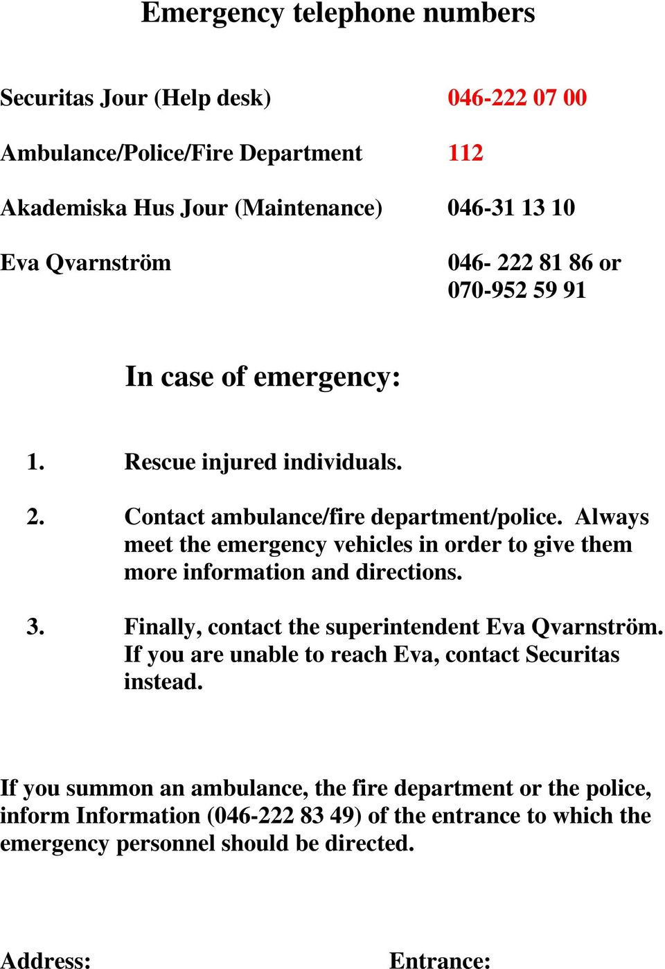 Always meet the emergency vehicles in order to give them more information and directions. 3. Finally, contact the superintendent Eva Qvarnström.