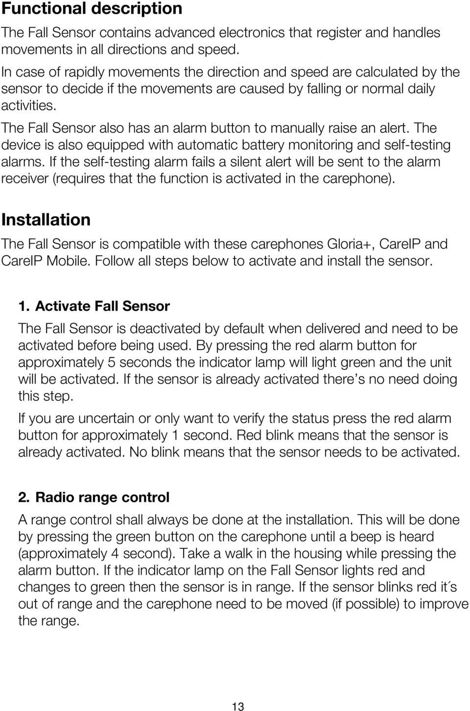 The Fall Sensor also has an alarm button to manually raise an alert. The device is also equipped with automatic battery monitoring and self-testing alarms.