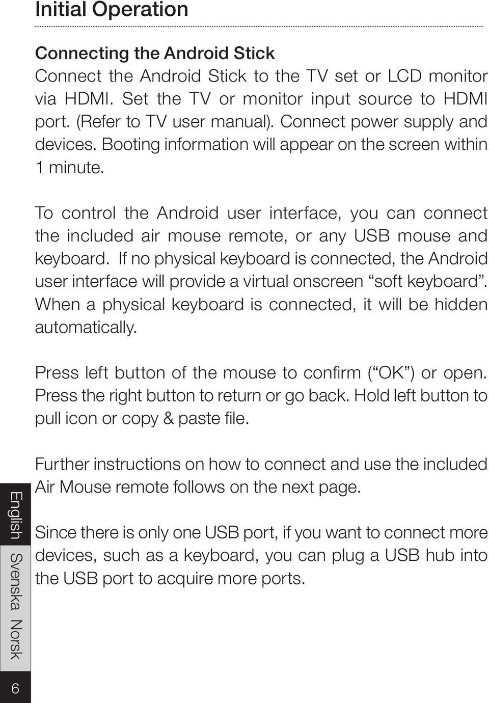 To control the Android user interface, you can connect the included air mouse remote, or any USB mouse and keyboard.