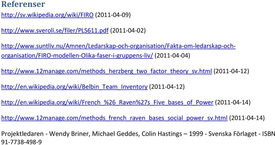 com/methods_herzberg_two_factor_theory_sv.html (2011-04-12) http://en.wikipedia.org/wiki/belbin_team_inventory (2011-04-12) http://en.wikipedia.org/wiki/french_%26_raven%27s_five_bases_of_power (2011-04-14) http://www.