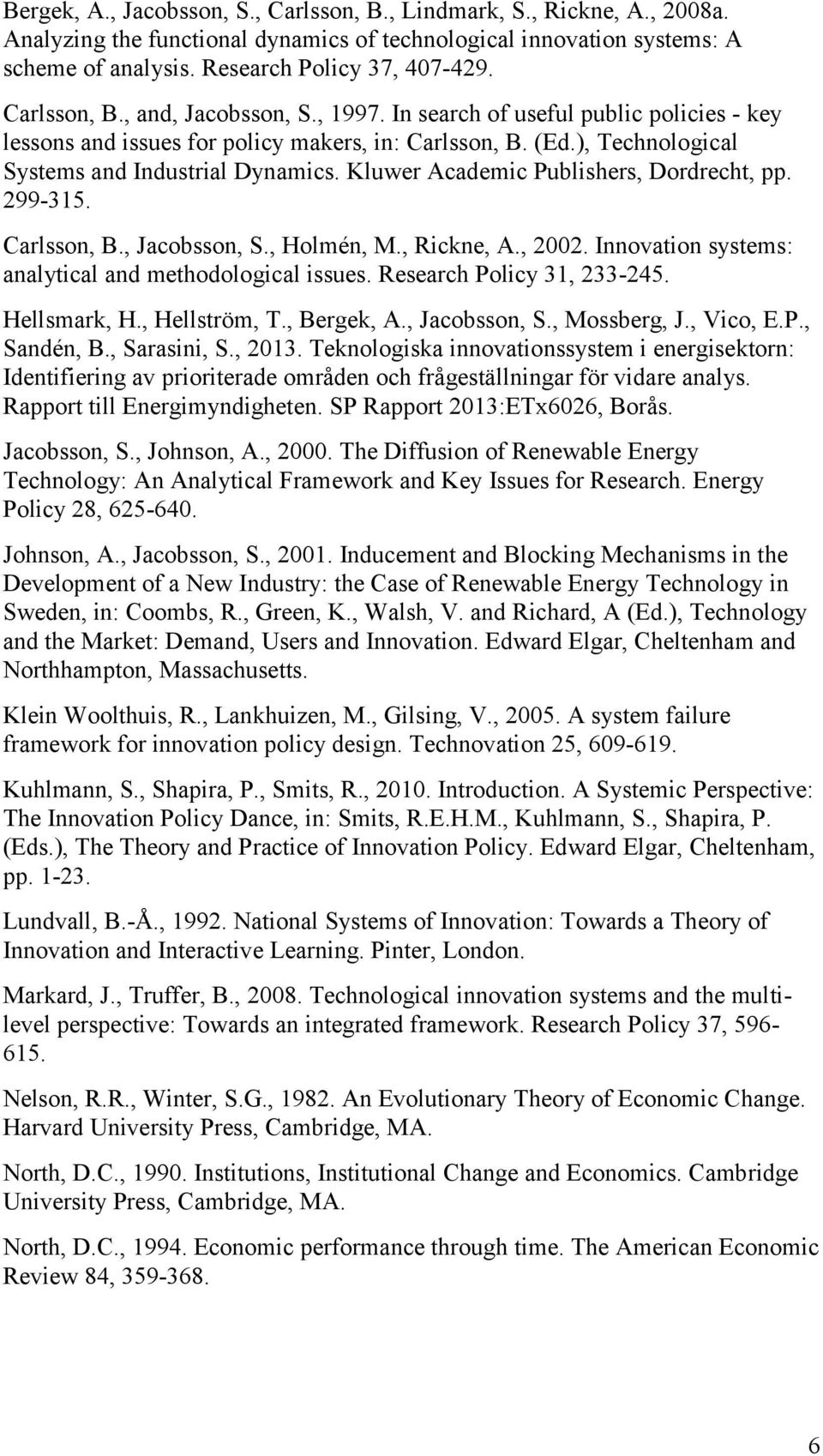 Kluwer Academic Publishers, Dordrecht, pp. 299-315. Carlsson, B., Jacobsson, S., Holmén, M., Rickne, A., 2002. Innovation systems: analytical and methodological issues. Research Policy 31, 233-245.