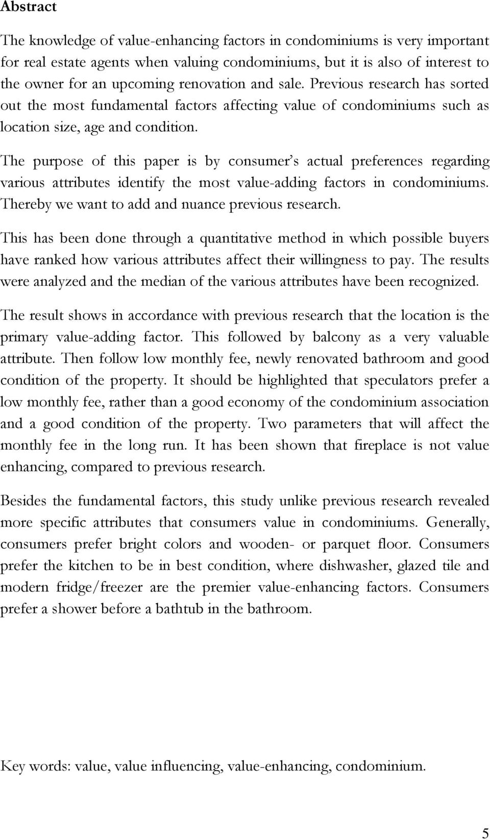 The purpose of this paper is by consumer s actual preferences regarding various attributes identify the most value-adding factors in condominiums. Thereby we want to add and nuance previous research.