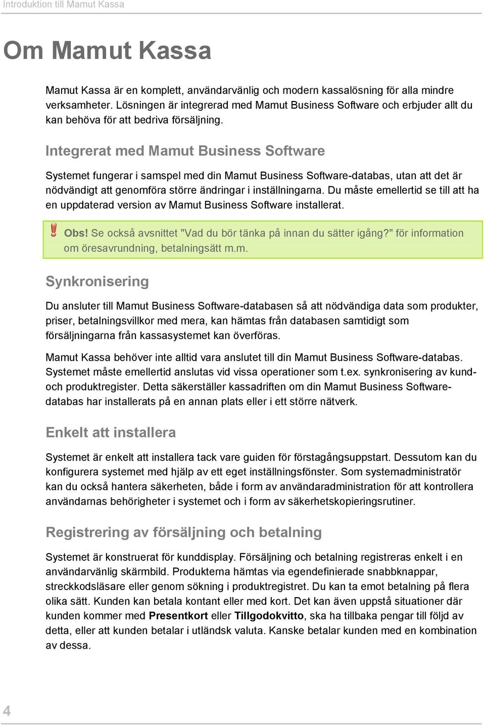 Integrerat med Mamut Business Software Systemet fungerar i samspel med din Mamut Business Software-databas, utan att det är nödvändigt att genomföra större ändringar i inställningarna.