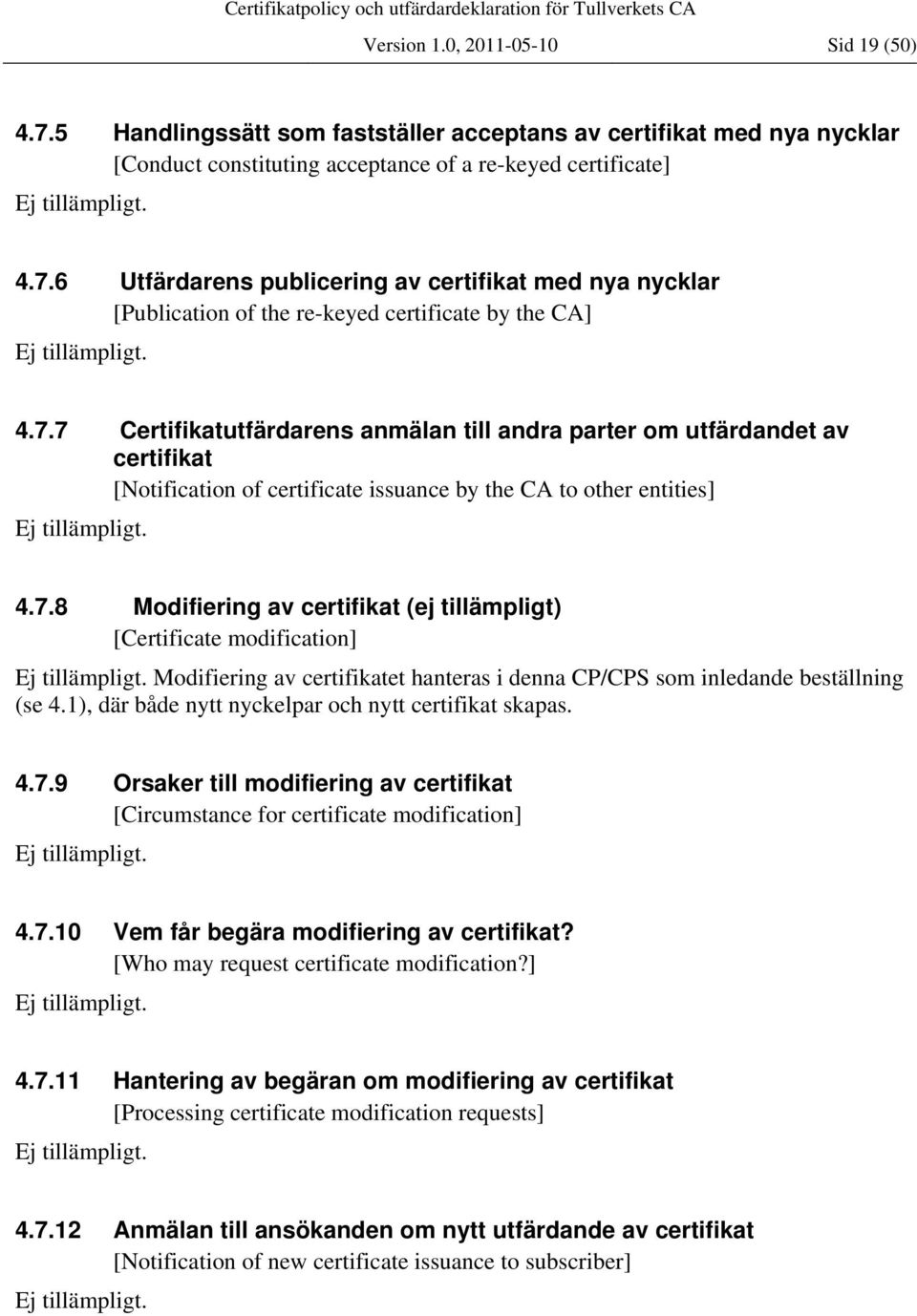 1), där både nytt nyckelpar och nytt certifikat skapas. 4.7.9 Orsaker till modifiering av certifikat [Circumstance for certificate modification] 4.7.10 Vem får begära modifiering av certifikat?