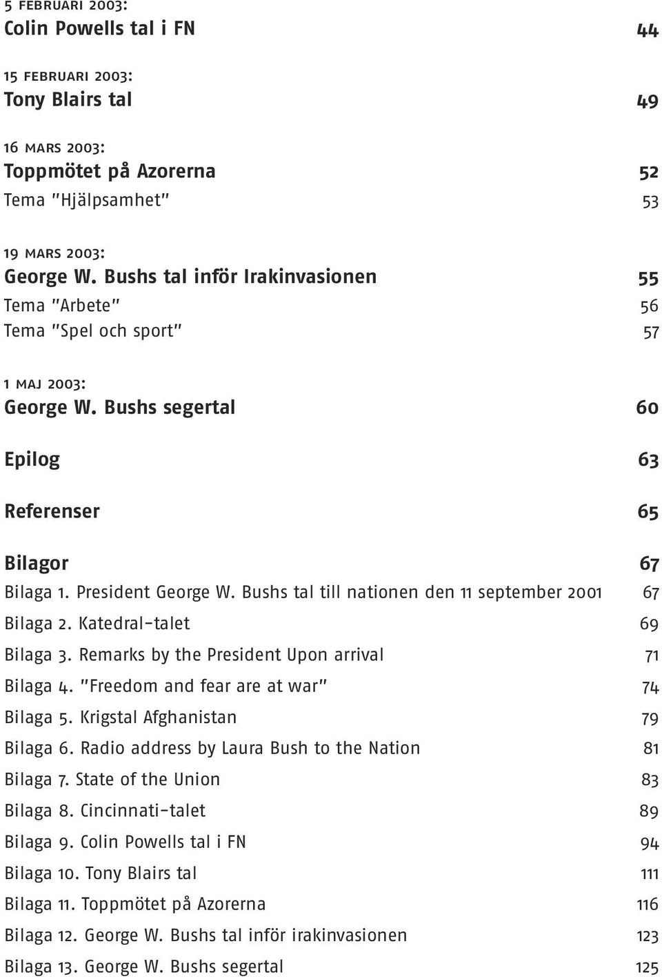Bushs tal till nationen den 11 september 2001 67 Bilaga 2. Katedral-talet 69 Bilaga 3. Remarks by the President Upon arrival 71 Bilaga 4. Freedom and fear are at war 74 Bilaga 5.