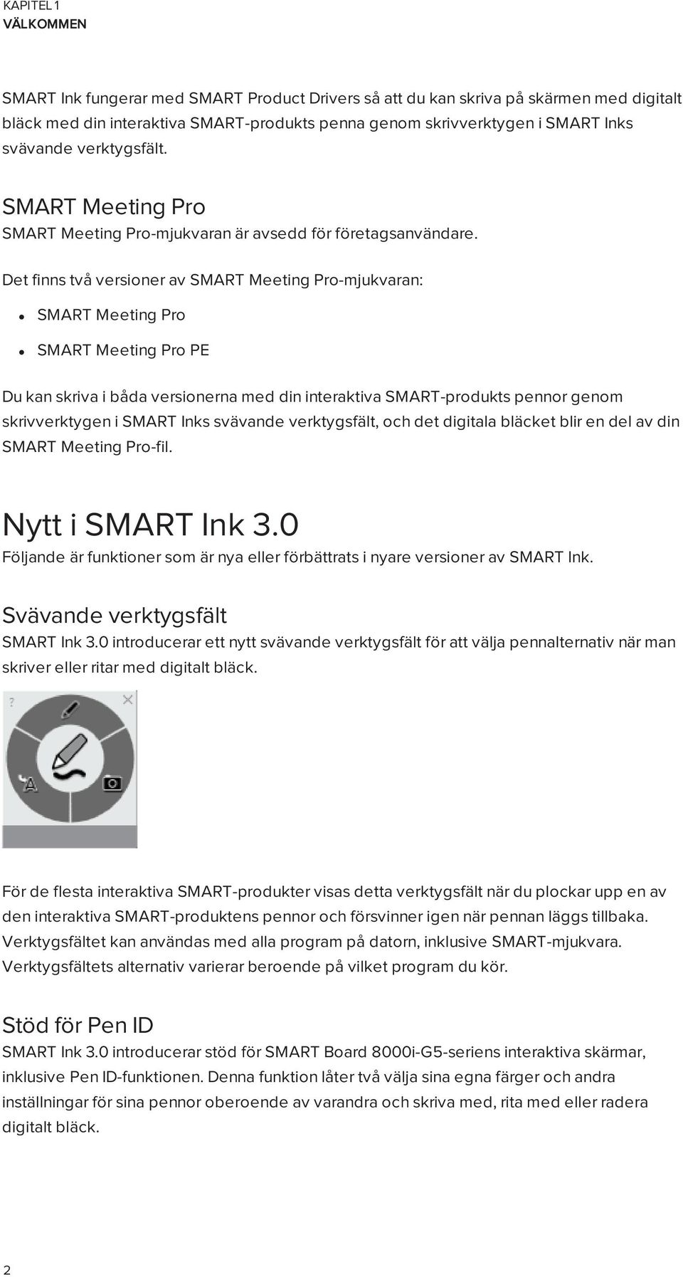 Det finns två versioner av SMART Meeting Pro-mjukvaran: SMART Meeting Pro SMART Meeting Pro PE Du kan skriva i båda versionerna med din interaktiva SMART-produkts pennor genom skrivverktygen i SMART