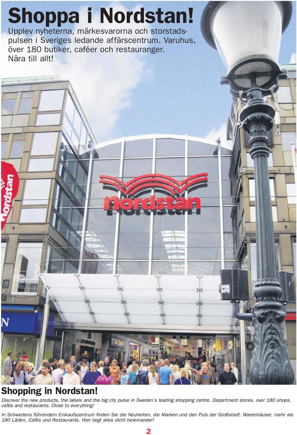 Discover the new products, the labels and the big city pulse in Sweden s leading shopping centre.