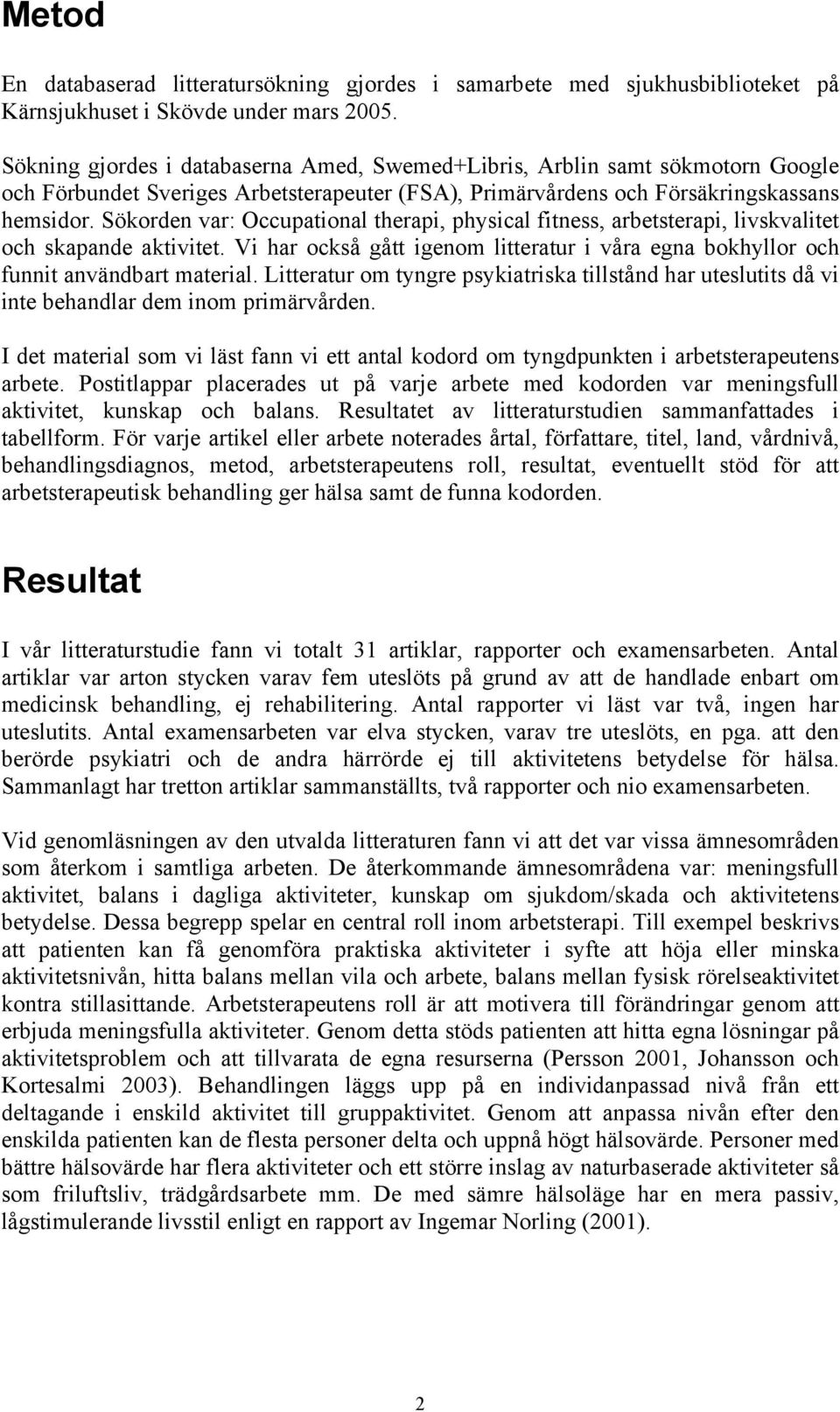 Sökorden var: Occupational therapi, physical fitness, arbetsterapi, livskvalitet och skapande. Vi har också gått igenom litteratur i våra egna bokhyllor och funnit användbart material.