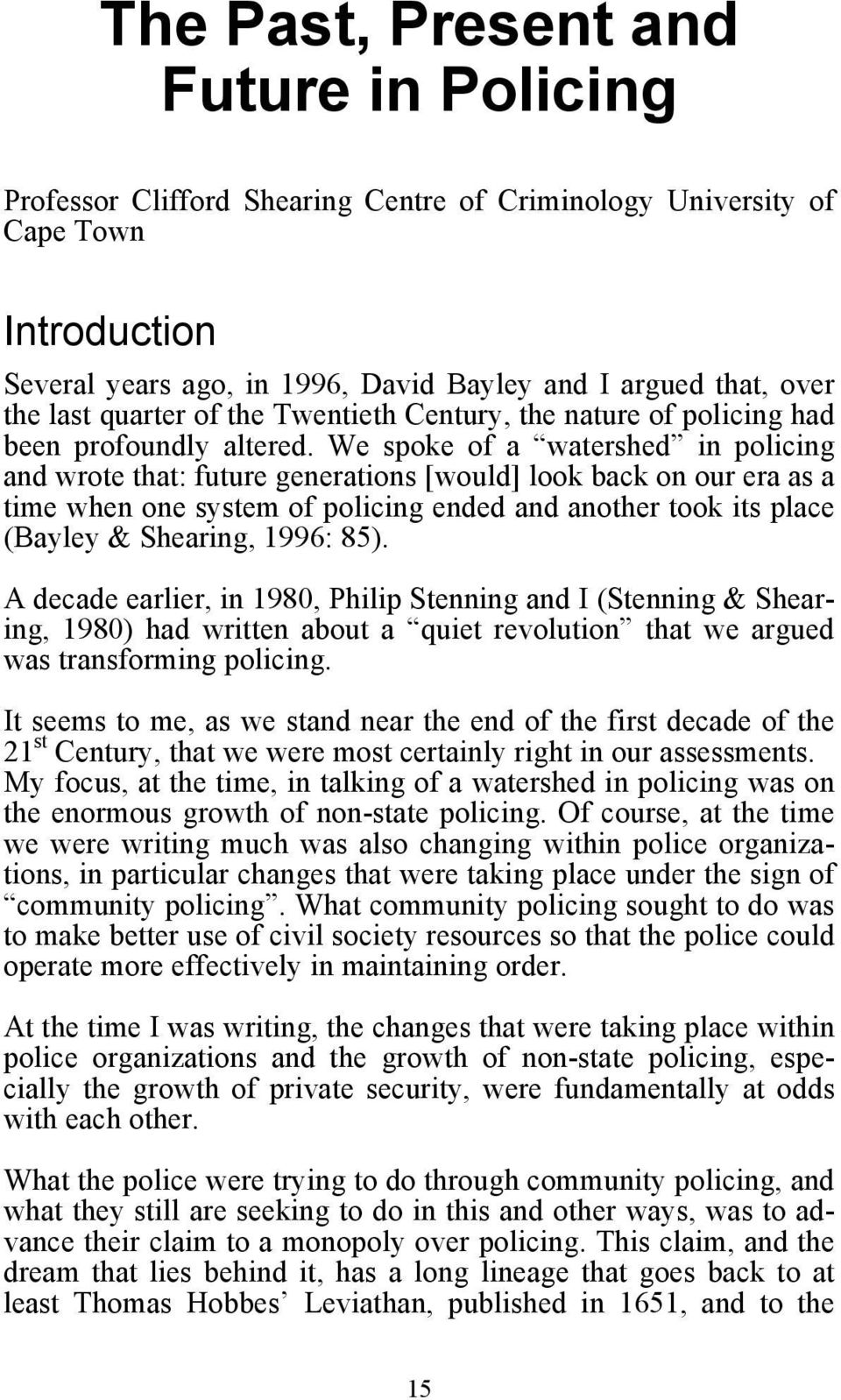 We spoke of a watershed in policing and wrote that: future generations [would] look back on our era as a time when one system of policing ended and another took its place (Bayley & Shearing, 1996: