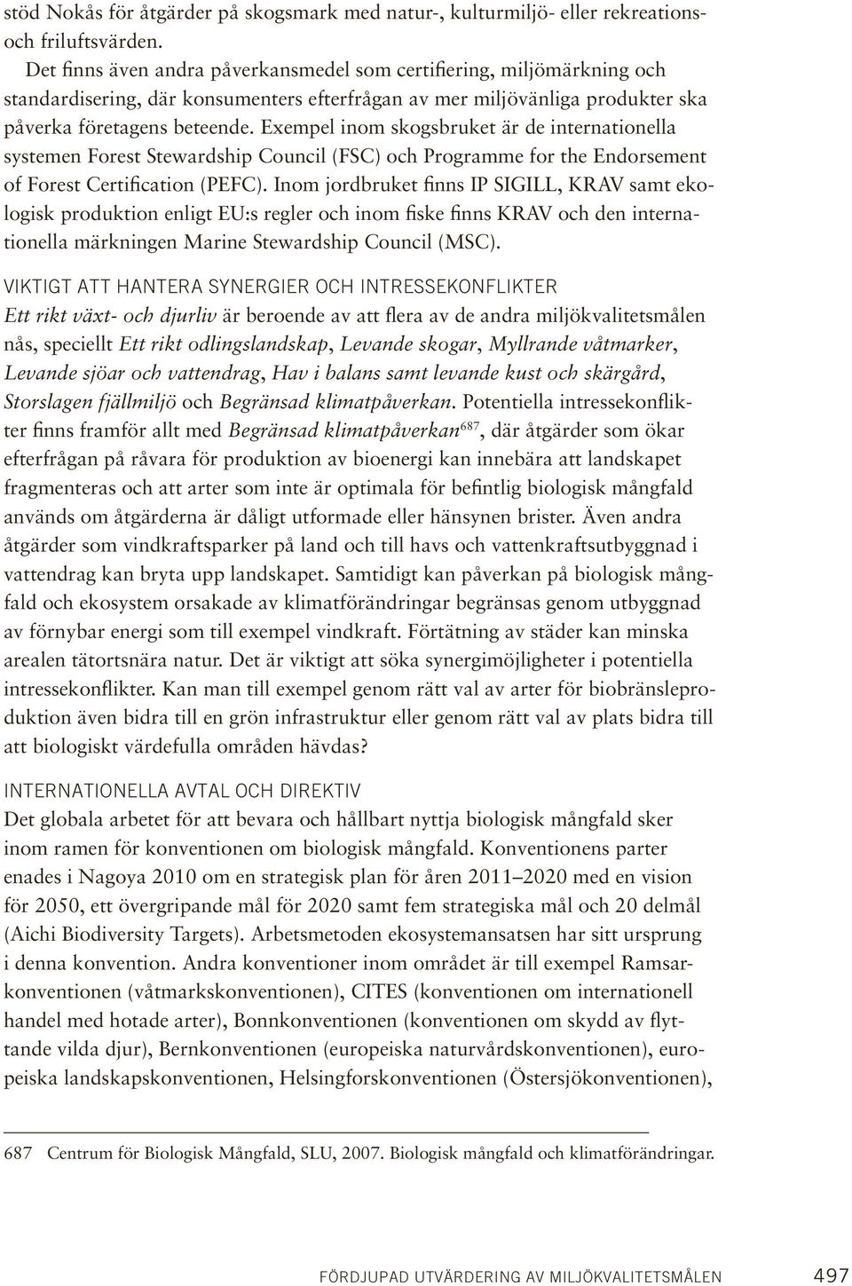 Exempel inom skogsbruket är de internationella systemen Forest Stewardship Council (FSC) och Programme for the Endorsement of Forest Certification (PEFC).