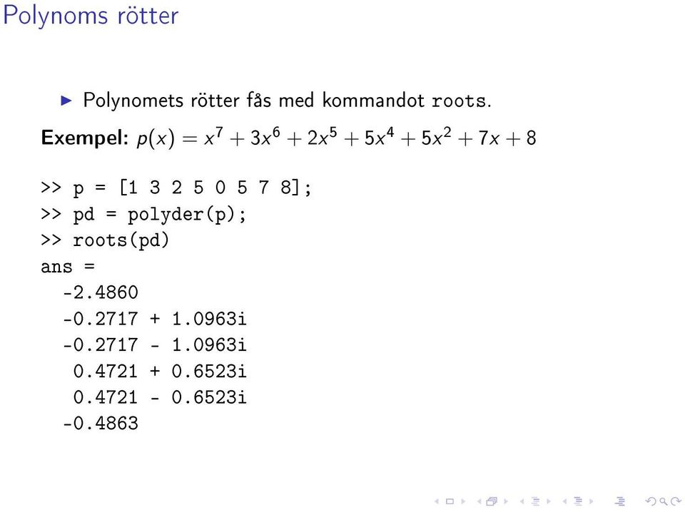 [1 3 2 5 0 5 7 8]; >> pd = polyder(p); >> roots(pd) ans = -2.