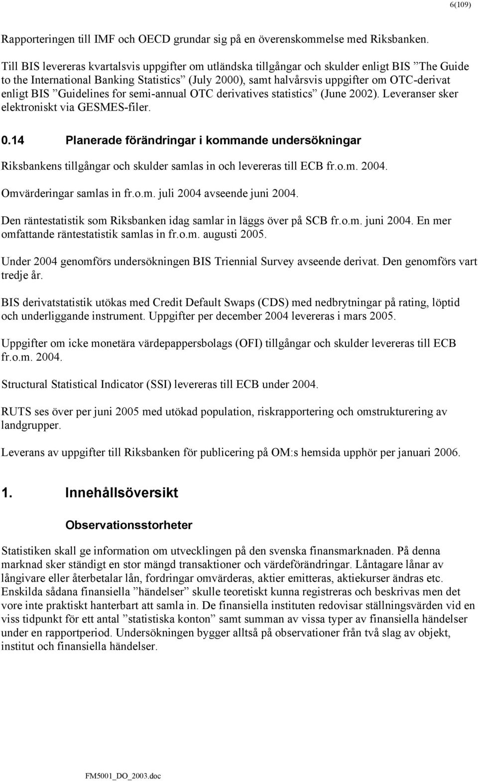 BIS Guidelines for semi-annual OTC derivatives statistics (June 2002). Leveranser sker elektroniskt via GESMES-filer. 0.