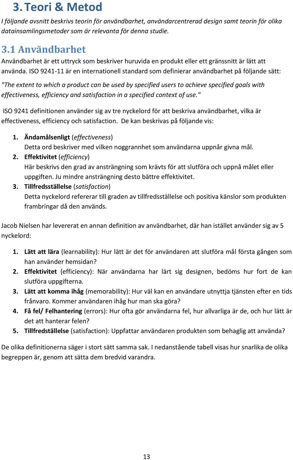 "ISO 9241-11 är en internationell standard som definierar användbarhet på följande sätt: ""The extent to which a product can be used by specified users to achieve specified goals with effectiveness,"