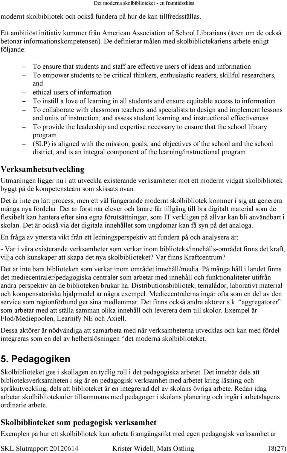 De definierar målen med skolbibliotekariens arbete enligt följande: To ensure that students and staff are effective users of ideas and information To empower students to be critical thinkers,