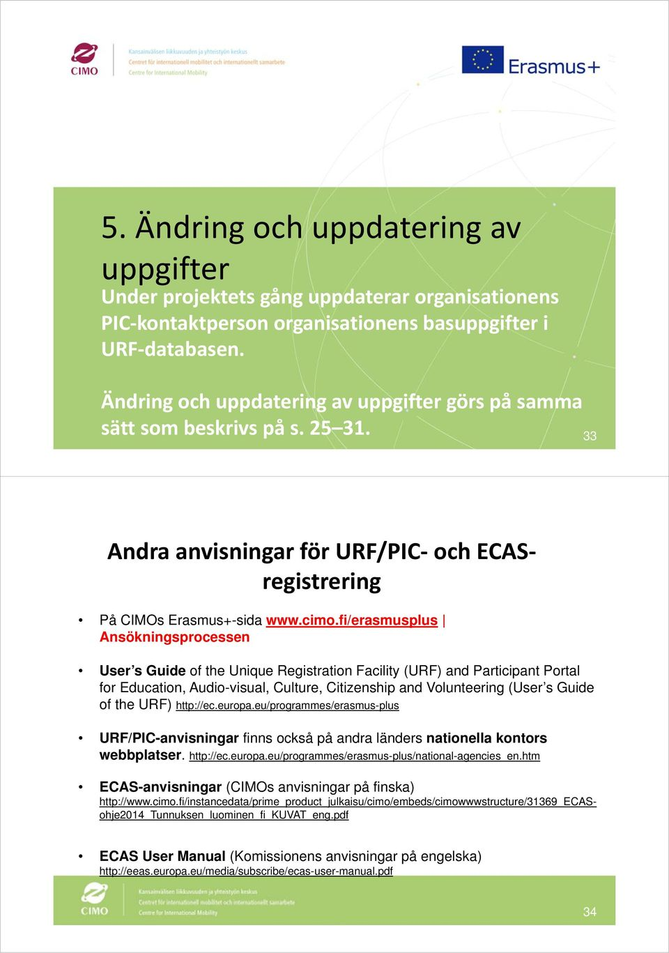 fi/erasmusplus Ansökningsprocessen User s Guide of the Unique Registration Facility (URF) and Participant Portal for Education, Audio-visual, Culture, Citizenship and Volunteering (User s Guide of