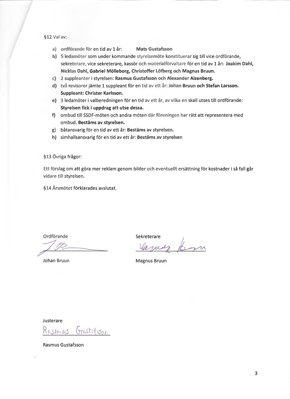 d) tva revisorer jamte 1 suppleant for en tid av ett ar: Johan Bruun och Stefan Larsson. Suppleant: Christer Karlsson.
