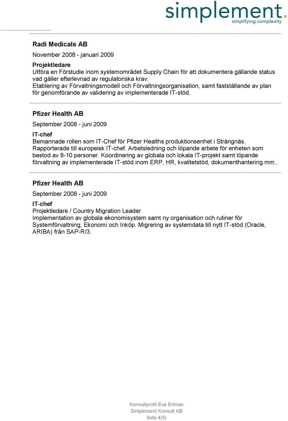 September 2008 - juni 2009 IT-chef Bemannade rollen som IT-Chef för Pfizer Healths produktionsenhet i Strängnäs. Rapporterade till europeisk IT-chef.