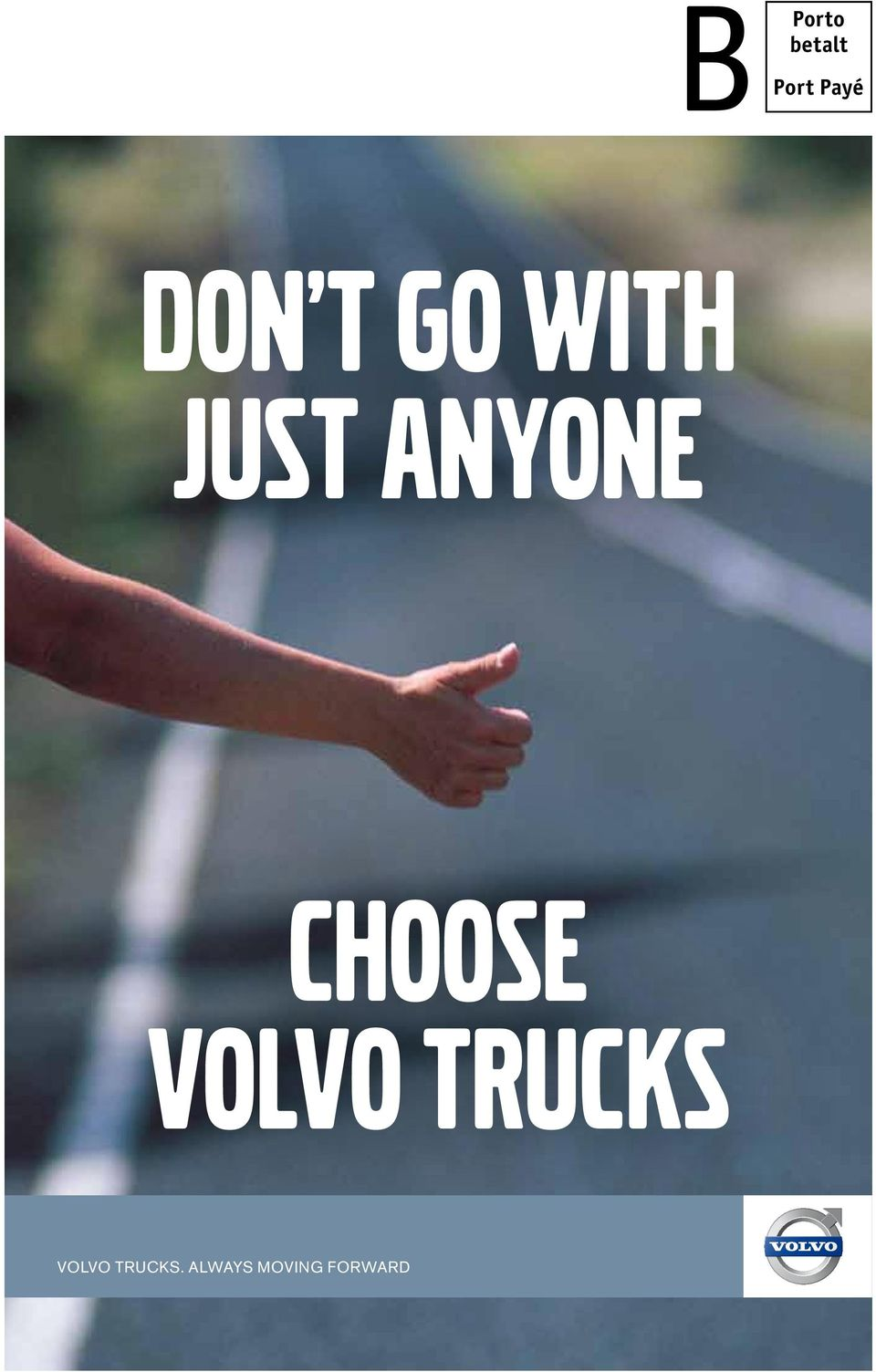 JUST ANYONE CHOOSE VOLVO TRUCKS VOLVO TRUCKS.