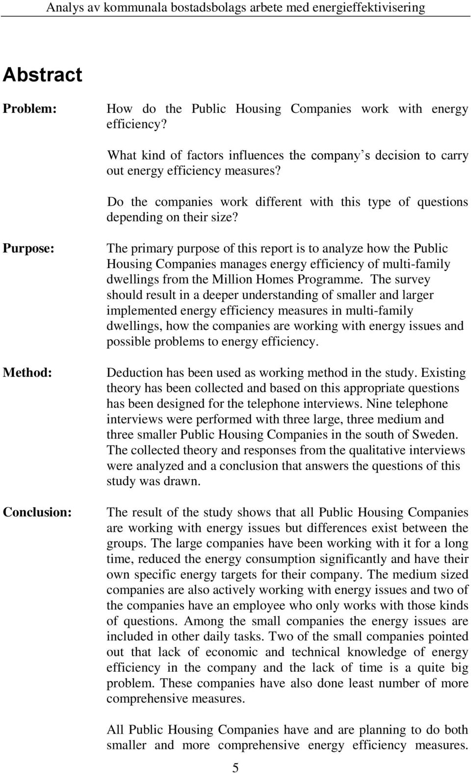 Purpose: Method: Conclusion: The primary purpose of this report is to analyze how the Public Housing Companies manages energy efficiency of multi-family dwellings from the Million Homes Programme.