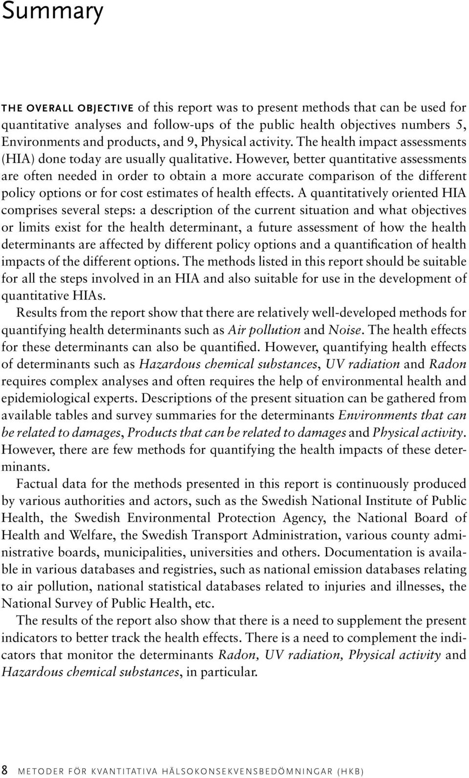 However, better quantitative assessments are often needed in order to obtain a more accurate comparison of the different policy options or for cost estimates of health effects.