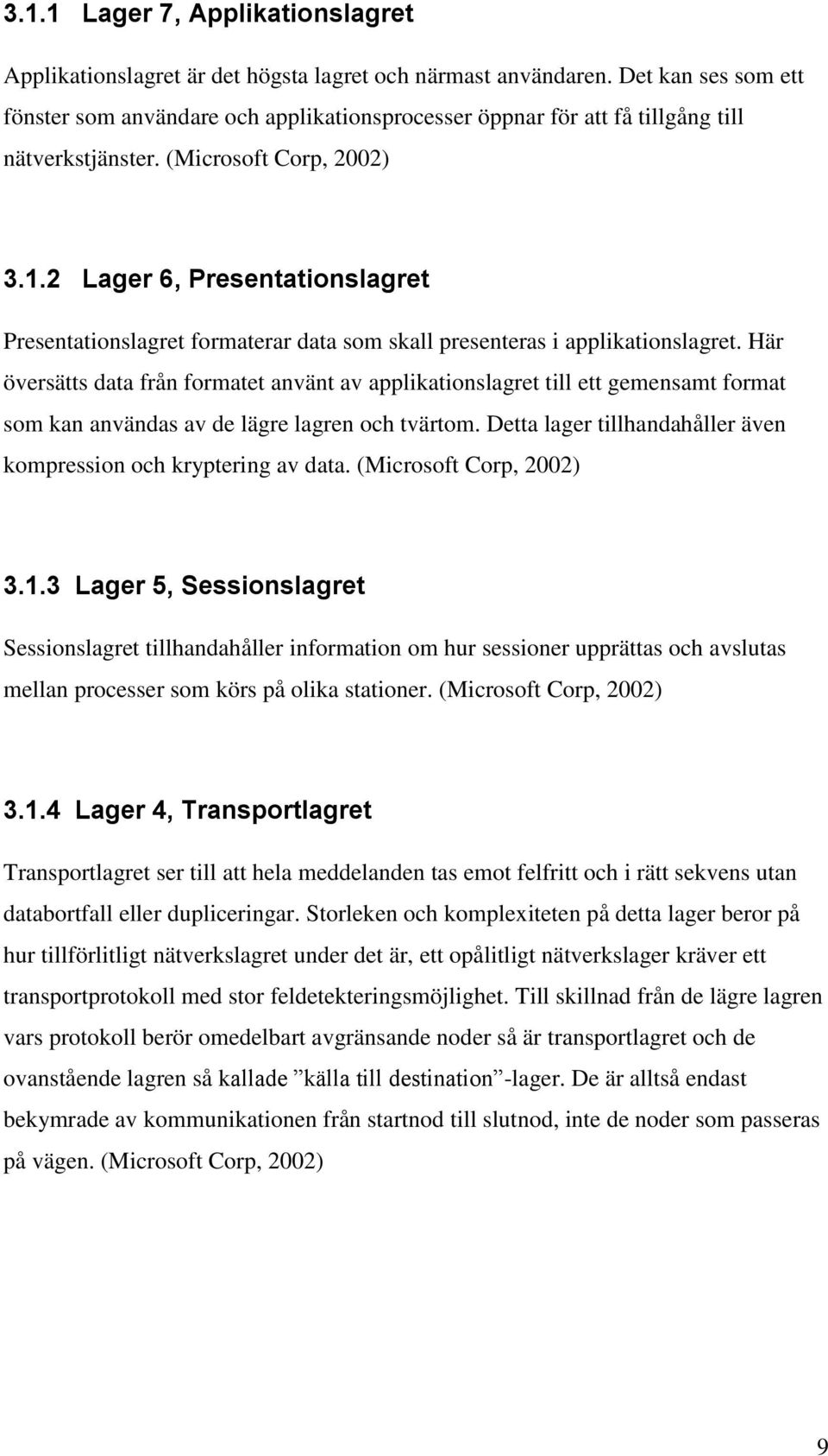 2 Lager 6, Presentationslagret Presentationslagret formaterar data som skall presenteras i applikationslagret.