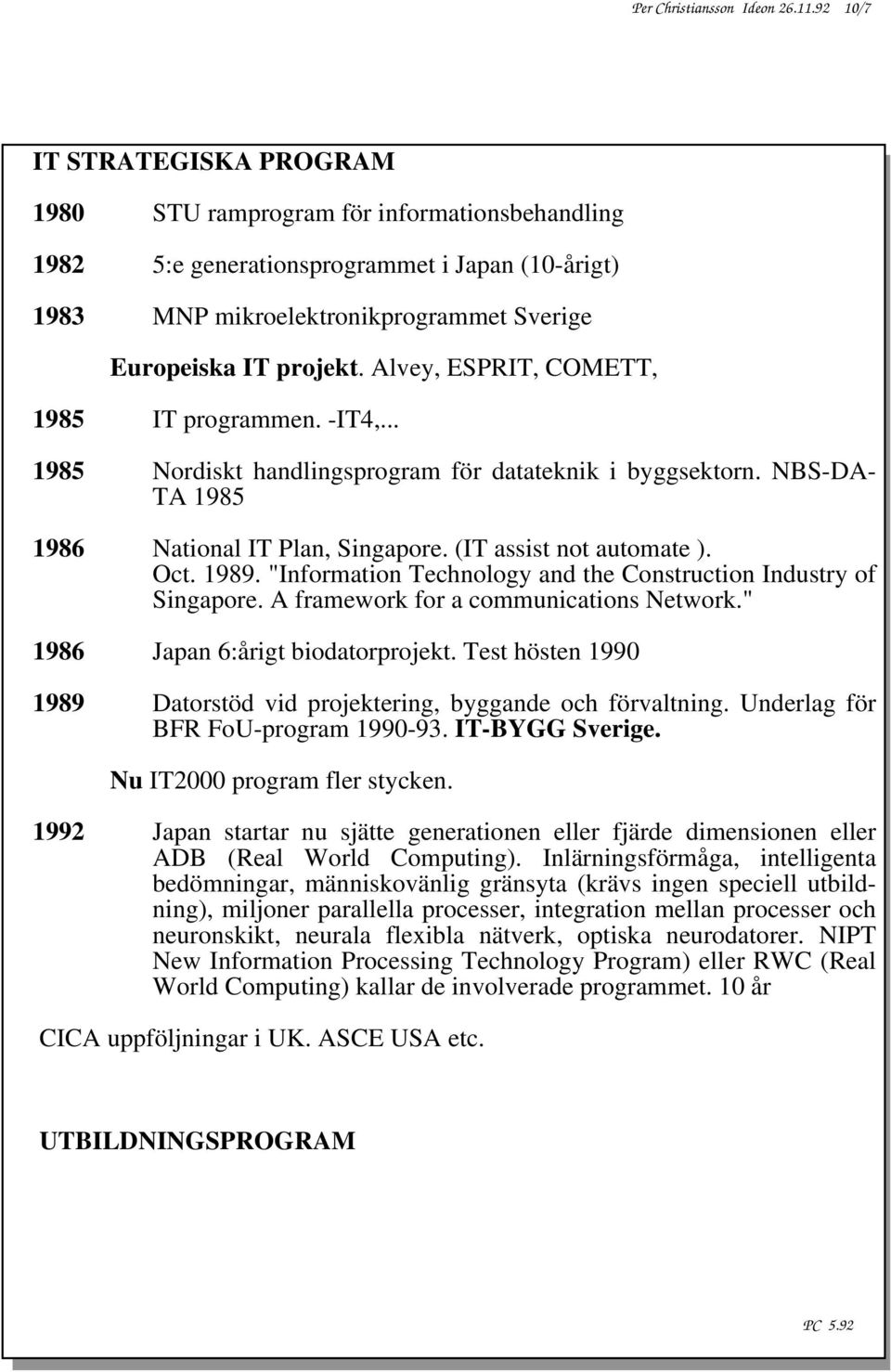 Alvey, ESPRIT, COMETT, 1985 IT programmen. -IT4,... 1985 Nordiskt handlingsprogram för datateknik i byggsektorn. NBS-DA- TA 1985 1986 National IT Plan, Singapore. (IT assist not automate ). Oct. 1989.