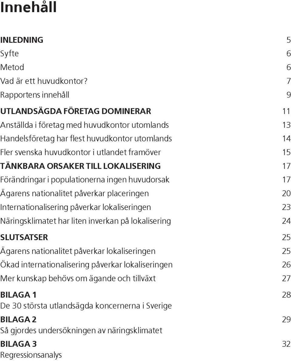 framöver 15 TÄNKBARA ORSAKER TILL LOKALISERING 17 Förändringar i populationerna ingen huvudorsak 17 Ägarens nationalitet påverkar placeringen 20 Internationalisering påverkar lokaliseringen 23