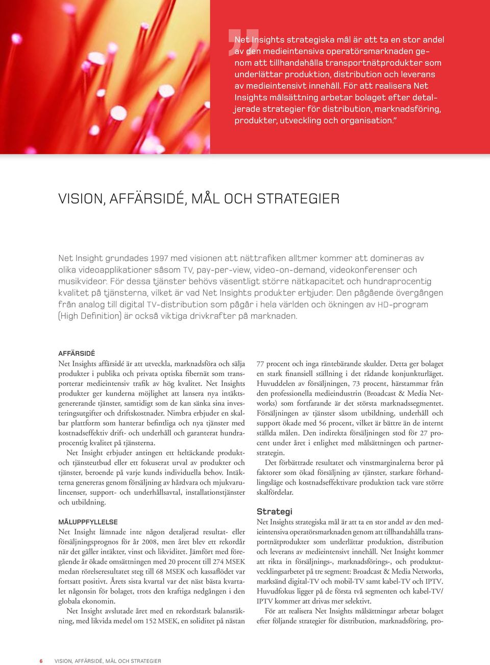 VISION, AFFÄRSIDÉ, MÅL OCH STRATEGIER Net Insight grundades 1997 med visionen att nättrafiken alltmer kommer att domineras av olika videoapplikationer såsom TV, pay-per-view, video-on-demand,
