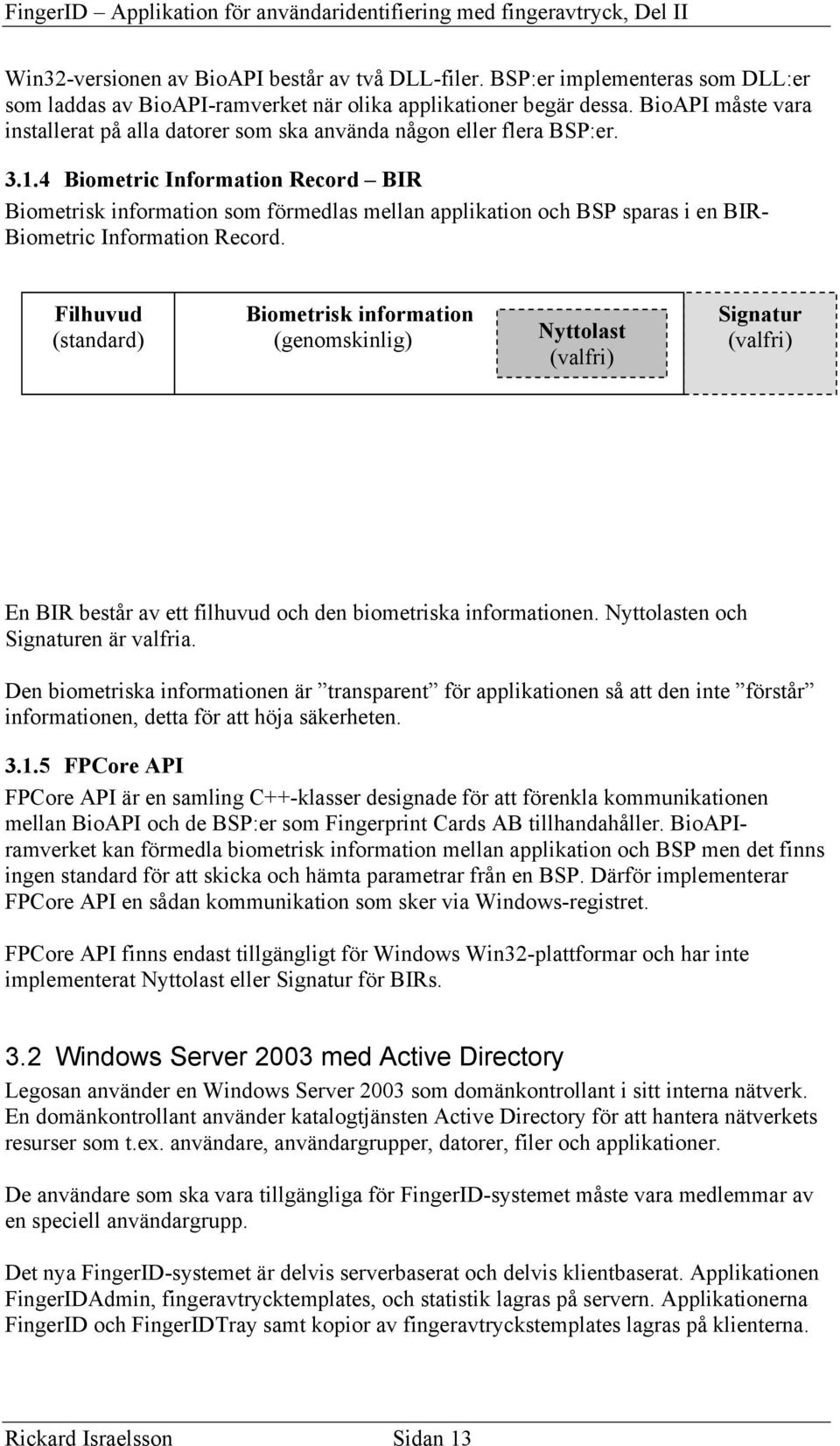 4 Biometric Information Record BIR Biometrisk information som förmedlas mellan applikation och BSP sparas i en BIR- Biometric Information Record.