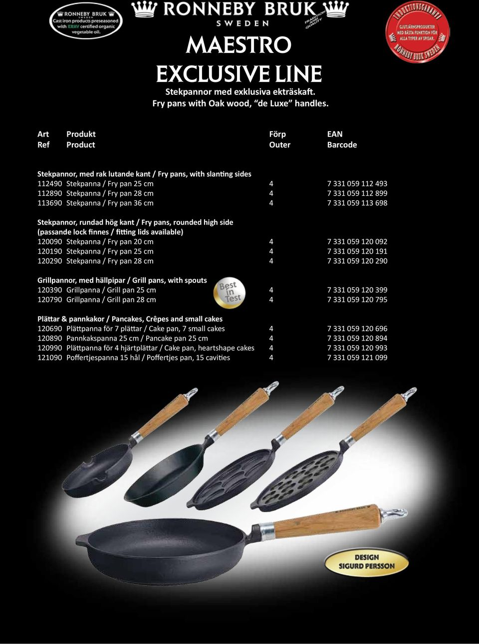 7 331 059 112 899 113690 Stekpanna / Fry pan 36 cm 4 7 331 059 113 698 Stekpannor, rundad hög kant / Fry pans, rounded high side (passande lock finnes / fitting lids available) 120090 Stekpanna / Fry