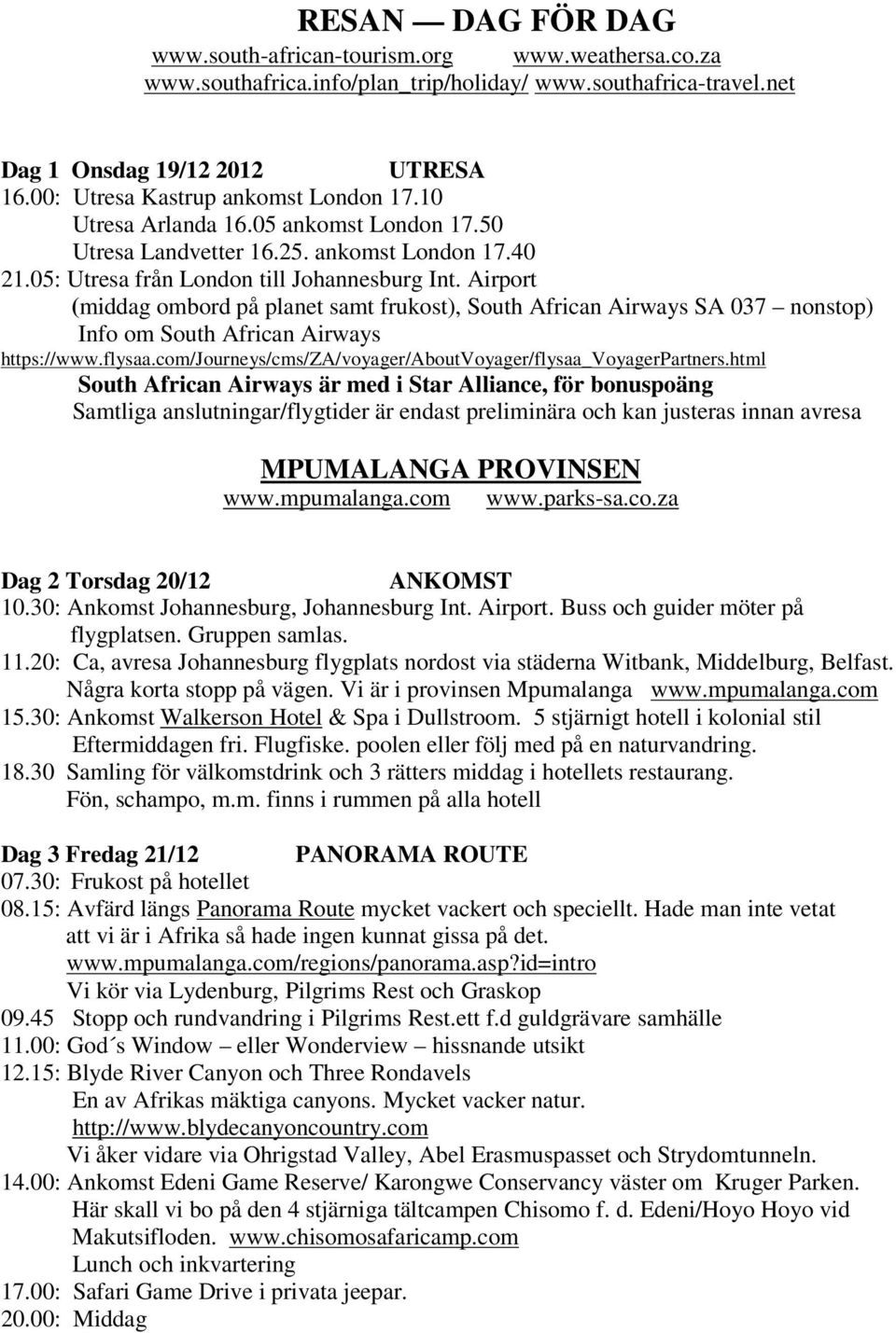 Airport (middag ombord på planet samt frukost), South African Airways SA 037 nonstop) Info om South African Airways https://www.flysaa.com/journeys/cms/za/voyager/aboutvoyager/flysaa_voyagerpartners.